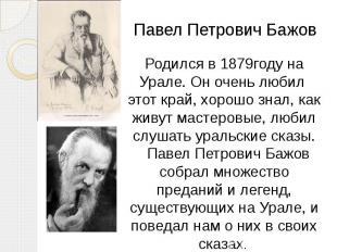 Родился в 1879году на Урале. Он очень любил этот край, хорошо знал, как живут ма