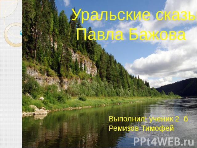 Уральские сказы Павла Бажова Выполнил: ученик 2 б Ремизов Тимофей