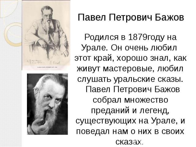 Родился в 1879году на Урале. Он очень любил этот край, хорошо знал, как живут мастеровые, любил слушать уральские сказы. Павел Петрович Бажов собрал множество преданий и легенд, существующих на Урале, и поведал нам о них в своих сказах.
