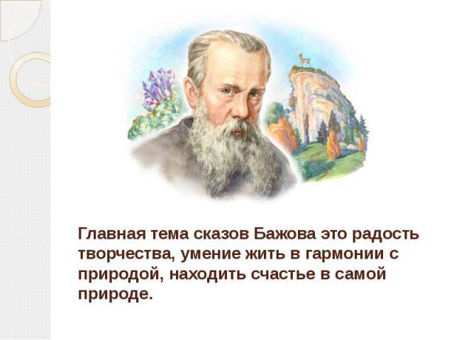 Главная тема сказов Бажова это радость творчества, умение жить в гармонии с природой, находить счастье в самой природе.