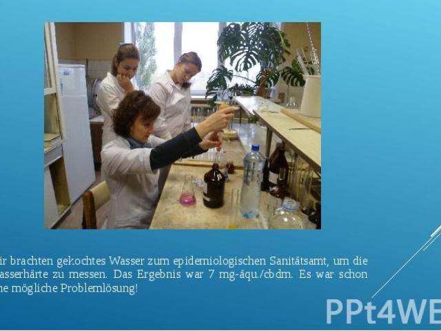 Wir brachten gekochtes Wasser zum epidemiologischen Sanitätsamt, um die Wasserhärte zu messen. Das Ergebnis war 7 mg-äqu./cbdm. Es war schon eine mögliche Problemlösung!
