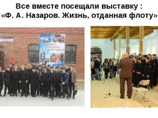 Все вместе посещали выставку : «Ф. А. Назаров. Жизнь, отданная флоту»