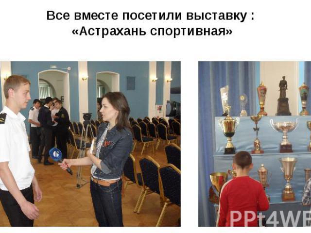 Все вместе посетили выставку : «Астрахань спортивная»