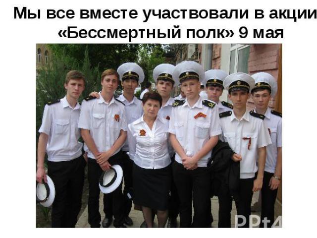 Мы все вместе участвовали в акции: «Бессмертный полк» 9 мая
