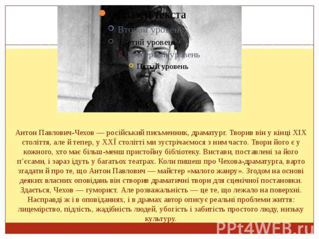 Антон Павлович-Чехов — російський письменник, драматург. Творив він у кінці XIX століття, але й тепер, у ХХЇ столітті ми зустрічаємося з ним часто.Творийого є у кожного, хто має більш-менш пристойну бібліотеку. Вистави, поставлені за йог…