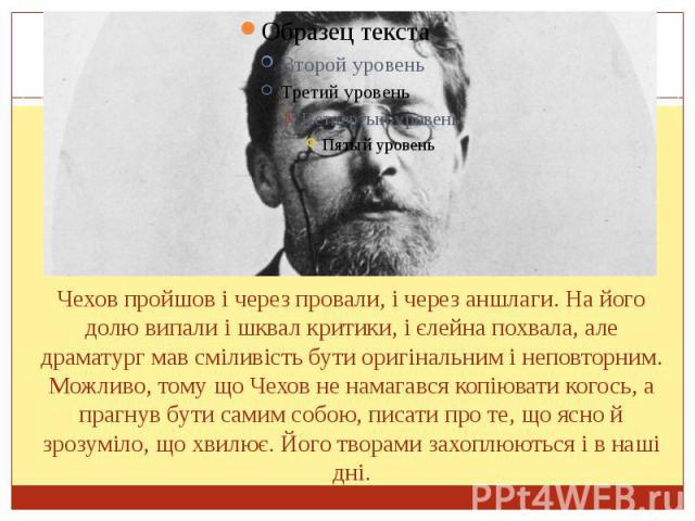 Чехов пройшов і через провали, і через аншлаги. На його долю випали і шквал критики, і єлейна похвала, але драматург мав сміливість бути оригінальним і неповторним. Можливо, тому що Чехов не намагався копіювати когось, а прагнув бути самим собою, пи…