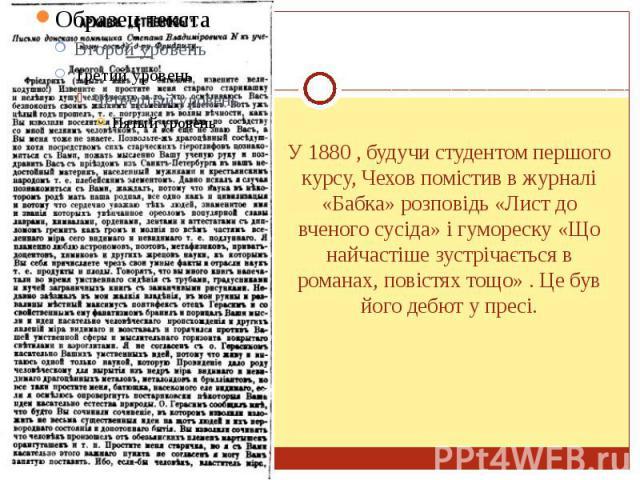 У 1880 , будучи студентом першого курсу, Чехов помістив в журналі «Бабка» розповідь «Лист до вченого сусіда» і гумореску «Що найчастіше зустрічається в романах, повістях тощо» . Це був його дебют у пресі.