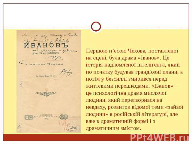 Першою п'єсою Чехова, поставленої на сцені, була драма «Іванов». Це історія надломленої інтелігента, який по початку будував грандіозні плани, а потім у безсиллі змирився перед життєвими перешкодами. «Іванов» – це психологічна драма мислячої людини,…