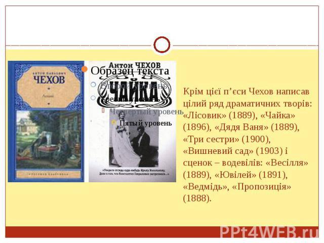 Крім цієї п'єси Чехов написав цілий ряд драматичних творів: «Лісовик» (1889), «Чайка» (1896), «Дядя Ваня» (1889), «Три сестри» (1900), «Вишневий сад» (1903) і сценок – водевілів: «Весілля» (1889), «Ювілей» (1891), «Ведмідь», «Пропозиція» (1888).