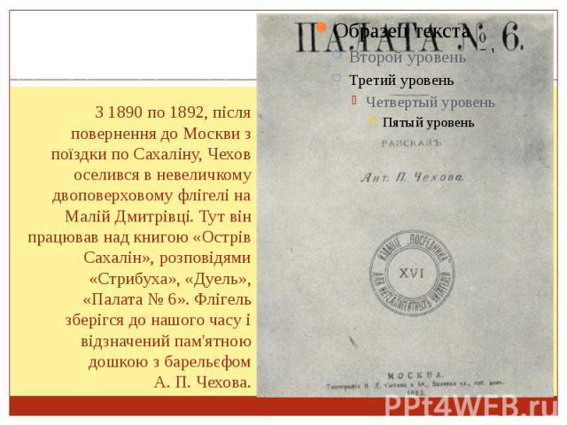 З 1890 по 1892, після повернення до Москви з поїздки по Сахаліну, Чехов оселився в невеличкому двоповерховому флігелі на Малій Дмитрівці. Тут він працював над книгою «Острів Сахалін», розповідями «Стрибуха», «Дуель», «Палата №6». Флігель збері…