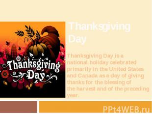 Thanksgiving Day Thanksgiving Day is a national holiday celebrate