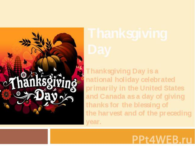 Thanksgiving Day Thanksgiving Day is a national holiday celebrated primarily in the United States and Canada as a day of giving thanks for the blessing of the harvest and of the preceding year.
