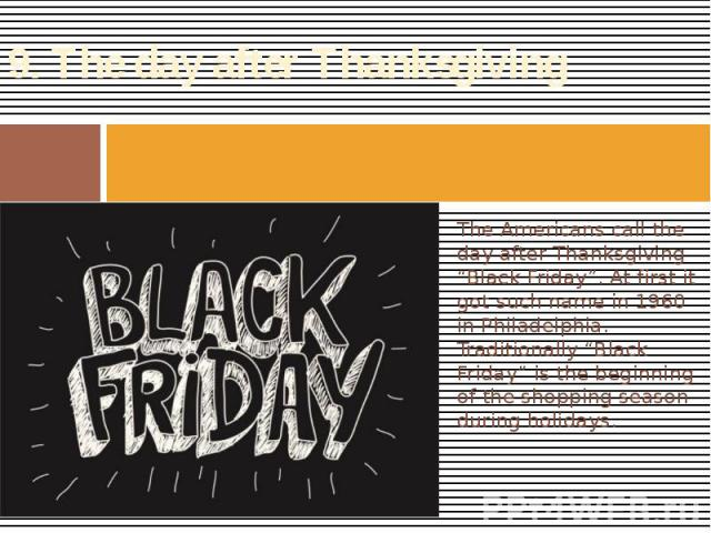 "9. The day after Thanksgiving The Americans call the day after Thanksgiving ""Black Friday"". At first it got such name in 1960 in Philadelphia. Traditionally ""Black Friday"" is the beginning of the shopping season during holidays."