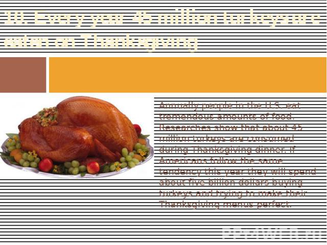 10. Every year 45 million turkeys are eaten on Thanksgiving Annually people in the U.S. eat tremendous amounts of food. Researches show that about 45 million turkeys are consumed during Thanksgiving dinner. If Americans follow the same tendency this…