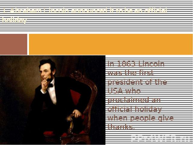 1. Abraham Lincoln announced it to be an official holiday In 1863 Lincoln was the first president of the USA who proclaimed an official holiday when people give thanks.