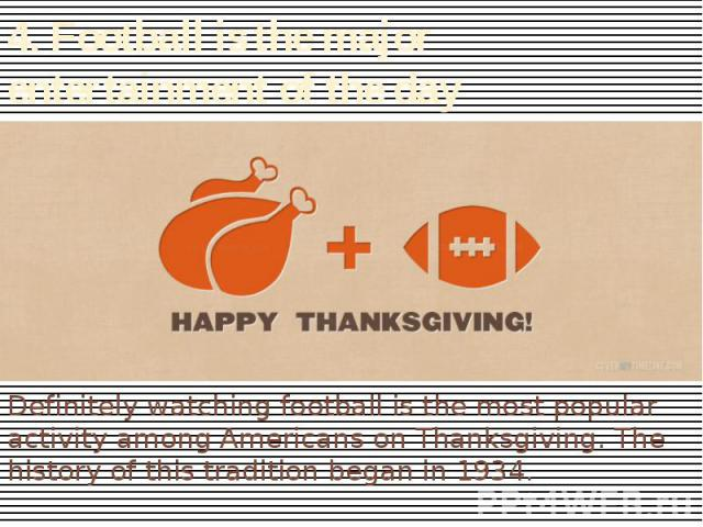 4. Football is the major entertainment of the day Definitely watching football is the most popular activity among Americans on Thanksgiving. The history of this tradition began in 1934.