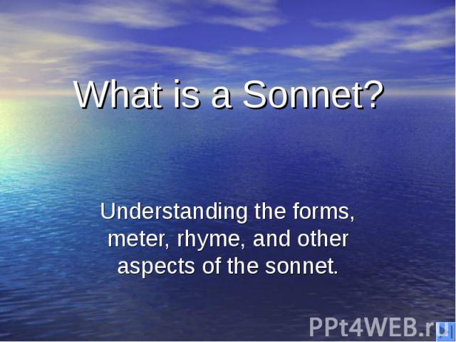 What is a Sonnet? Understanding the forms, meter, rhyme, and other aspects of the sonnet.