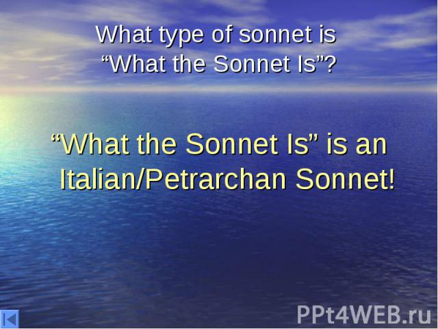 """What type of sonnet is """"What the Sonnet Is""""? """"What the Sonnet Is"""" is an Italian/Petrarchan Sonnet!"""