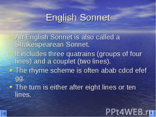 English Sonnet An English Sonnet is also called a Shakespearean Sonnet. It includes three quatrains (groups of four lines) and a couplet (two lines). The rhyme scheme is often abab cdcd efef gg. The turn is either after eight lines or ten lines.