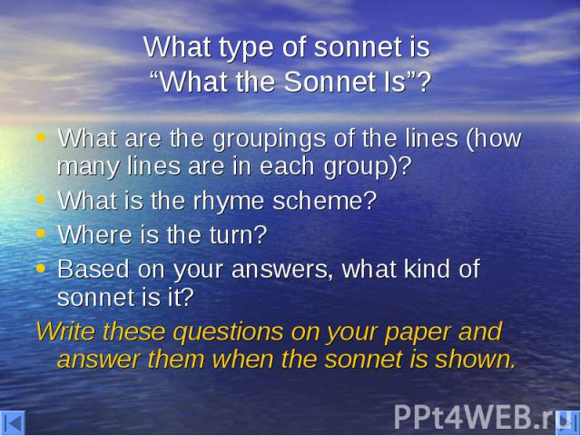 """What type of sonnet is """"What the Sonnet Is""""? What are the groupings of the lines (how many lines are in each group)? What is the rhyme scheme? Where is the turn? Based on your answers, what kind of sonnet is it? Write these questions on your paper a…"""