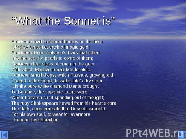 """""""What the Sonnet is"""" Fourteen small broidered berries on the hem Of Circe's mantle, each of magic gold; Fourteen of lone Calypso's tears that rolled Into the sea, for pearls to come of them; Fourteen clear signs of omen in the gem With which Medea h…"""