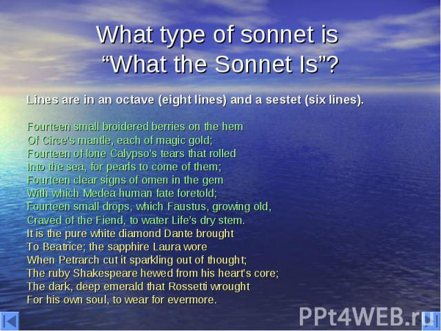 """What type of sonnet is """"What the Sonnet Is""""? Lines are in an octave (eight lines) and a sestet (six lines). Fourteen small broidered berries on the hem Of Circe's mantle, each of magic gold; Fourteen of lone Calypso's tears that rolled Into the sea,…"""