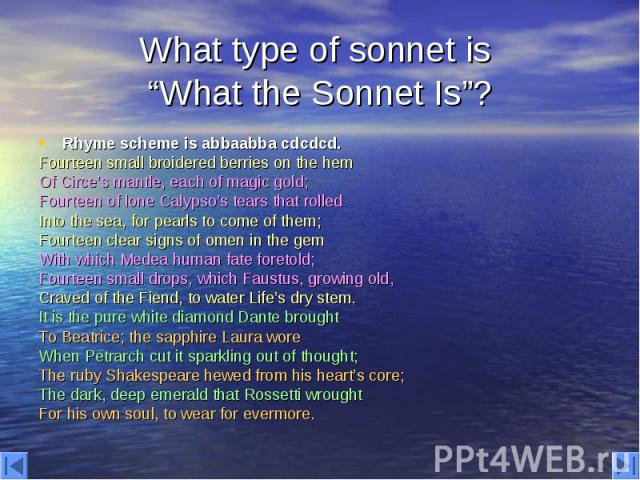 """What type of sonnet is """"What the Sonnet Is""""? Rhyme scheme is abbaabba cdcdcd. Fourteen small broidered berries on the hem Of Circe's mantle, each of magic gold; Fourteen of lone Calypso's tears that rolled Into the sea, for pearls to come of them; F…"""