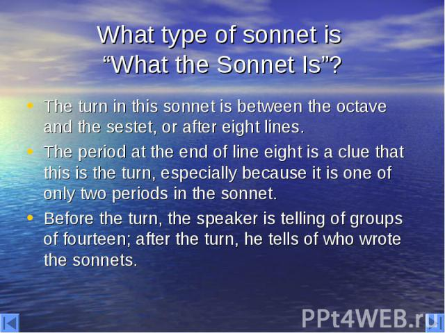 """What type of sonnet is """"What the Sonnet Is""""? The turn in this sonnet is between the octave and the sestet, or after eight lines. The period at the end of line eight is a clue that this is the turn, especially because it is one of only two periods in…"""