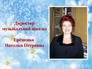 Директор музыкальной школы Ерёменко Наталья Петровна