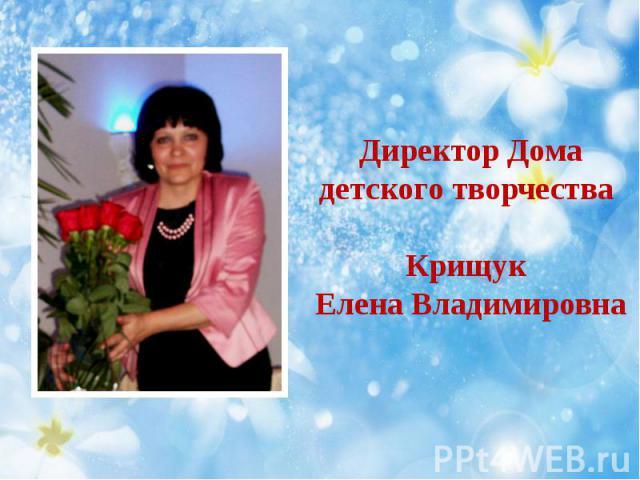 Директор Дома детского творчества Крищук Елена Владимировна