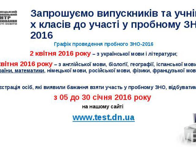 Запрошуємо випускників та учнів 10-х класів до участі у пробному ЗНО 2016 Графік проведення пробного ЗНО-2016 2 квітня 2016 року – з української мови і літератури; 9 квітня 2016 року – з англійської мови, біології, географії, іспанської мови, історі…