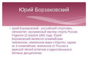 Юрий Борзаковский юрий Борзаковский - российский спортсмен, легкоатлет, заслужен