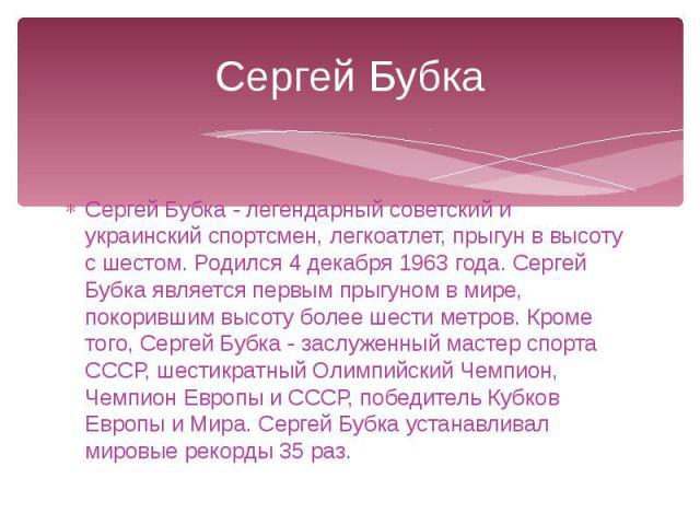 Сергей Бубка Сергей Бубка - легендарный советский и украинский спортсмен, легкоатлет, прыгун в высоту с шестом. Родился 4 декабря 1963 года. Сергей Бубка является первым прыгуном в мире, покорившим высоту более шести метров. Кроме того, Сергей Бубка…