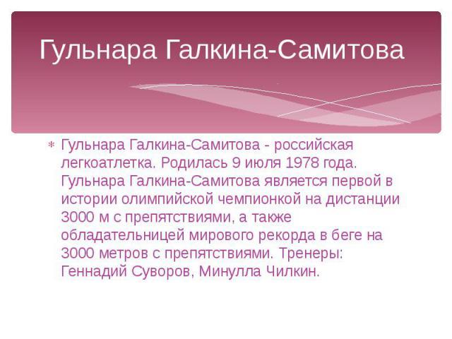 Гульнара Галкина-Самитова Гульнара Галкина-Самитова - российская легкоатлетка. Родилась 9 июля 1978 года. Гульнара Галкина-Самитова является первой в истории олимпийской чемпионкой на дистанции 3000 м с препятствиями, а также обладательницей мировог…