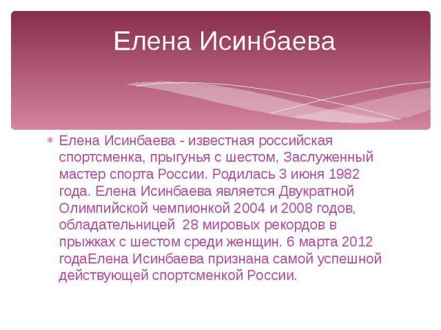 Елена Исинбаева Елена Исинбаева - известная российская спортсменка, прыгунья с шестом, Заслуженный мастер спорта России. Родилась 3 июня 1982 года. Елена Исинбаева является Двукратной Олимпийской чемпионкой 2004 и 2008 годов, обладательницей 28 миро…