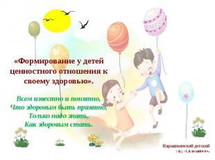 «Формирование у детей ценностного отношения к своему здоровью».Всем известно и п