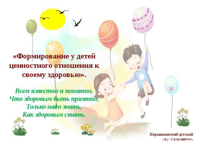 «Формирование у детей ценностного отношения к своему здоровью».Всем известно и понятно, Что здоровым быть приятно, Только надо знать, Как здоровым стать.Нарышкинский детский сад «Солнышко».