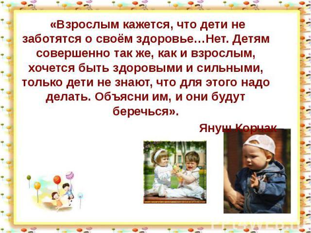 «Взрослым кажется, что дети не заботятся о своём здоровье…Нет. Детям совершенно так же, как и взрослым, хочется быть здоровыми и сильными, только дети не знают, что для этого надо делать. Объясни им, и они будут беречься».Януш Корчак