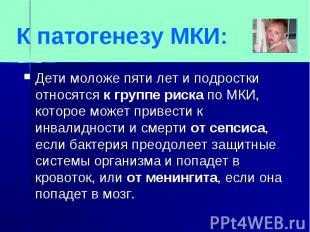 К патогенезу МКИ:Дети моложе пяти лет и подростки относятся к группе риска по МК