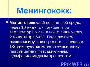 Менингококк:Менингококк слаб во внешней среде: через 10 минут он погибает при те
