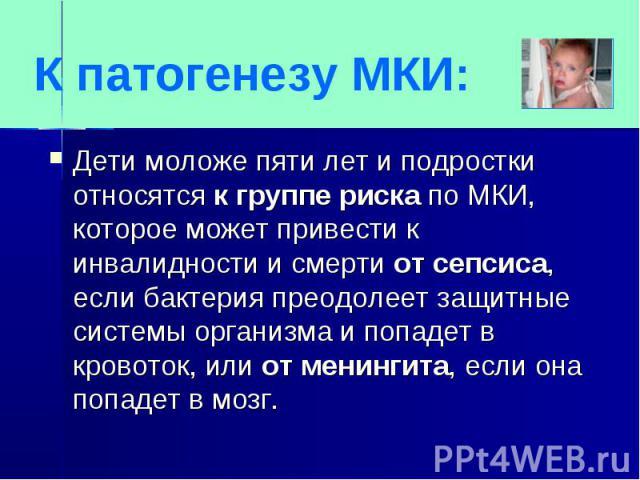 К патогенезу МКИ:Дети моложе пяти лет и подростки относятся к группе риска по МКИ, которое может привести к инвалидности и смерти от сепсиса, если бактерия преодолеет защитные системы организма и попадет в кровоток, или от менингита, если она попаде…