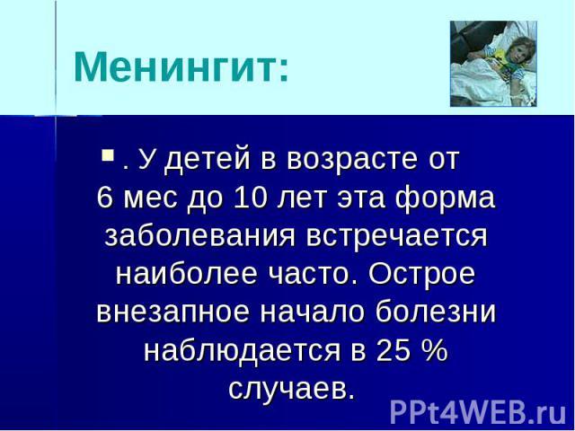 Менингит:. У детей в возрасте от 6 мес до 10 лет эта форма заболевания встречается наиболее часто. Острое внезапное начало болезни наблюдается в 25 % случаев.