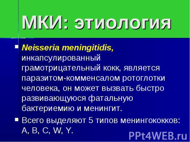 МКИ: этиологияNeisseria meningitidis, инкапсулированный грамотрицательный кокк, является паразитом-комменсалом ротоглотки человека, он может вызвать быстро развивающуюся фатальную бактериемию и менингит.Всего выделяют 5 типов менингококков: А, В, С, W, Y.