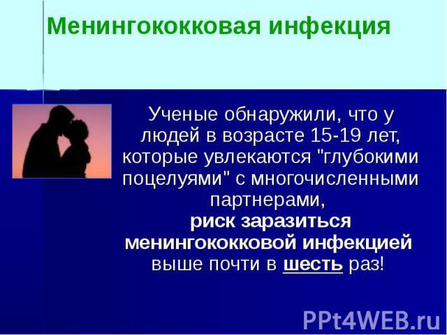 """Менингококковая инфекция Ученые обнаружили, что у людей в возрасте 15-19 лет, которые увлекаются """"глубокими поцелуями"""" с многочисленными партнерами, риск заразиться менингококковой инфекцией выше почти в шесть раз!"""