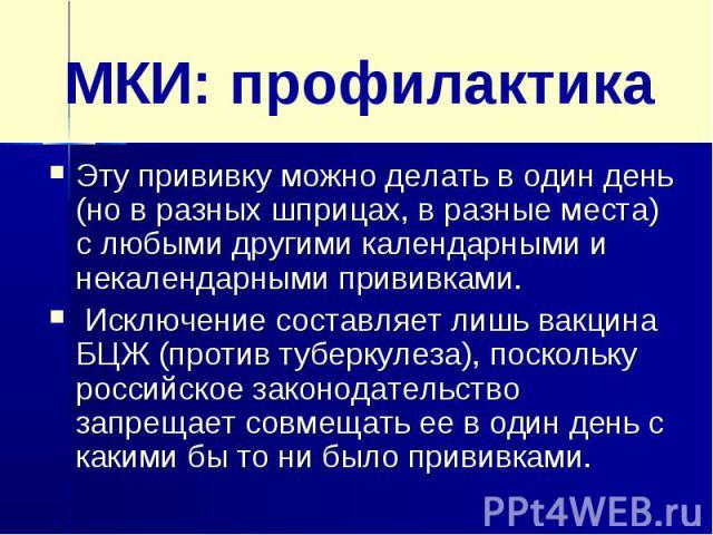 МКИ: профилактикаЭту прививку можно делать в один день (но в разных шприцах, в разные места) с любыми другими календарными и некалендарными прививками. Исключение составляет лишь вакцина БЦЖ (против туберкулеза), поскольку российское законодательств…