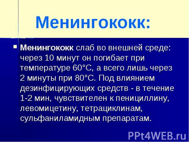Менингококк:Менингококк слаб во внешней среде: через 10 минут он погибает при температуре 60°С, а всего лишь через 2 минуты при 80°С. Под влиянием дезинфицирующих средств - в течение 1-2 мин, чувствителен к пенициллину, левомицетину, тетрациклинам, …