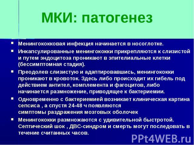 МКИ: патогенезМенингококковая инфекция начинается в носоглотке.Инкапсулированные менингококки прикрепляются к слизистой и путем эндоцитоза проникают в эпителиальные клетки (бессимптомная стадия).Преодолев слизистую и адаптировавшись, менингококки пр…