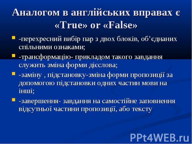 Аналогом в англійських вправах є «True» or «False» -перехресний вибір пар з двох блоків, об'єднаних спільними ознаками; -трансформацію- прикладом такого завдання служить зміна форми дієслова; -заміну , підстановку-зміна форми пропозиції за допомогою…