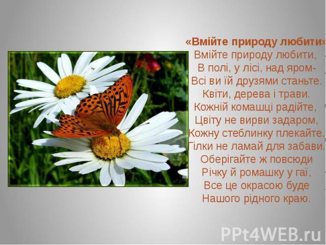 «Вмійте природу любити»Вмійте природу любити, В полі, у лісі, над яром-Всі ви їй друзями станьте. Квіти, дерева і трави.Кожній комашці радійте, Цвіту не вирви задаром,Кожну стеблинку плекайте. Гілки не ламай для забави.Оберігайте ж повсюдиРічку й ро…