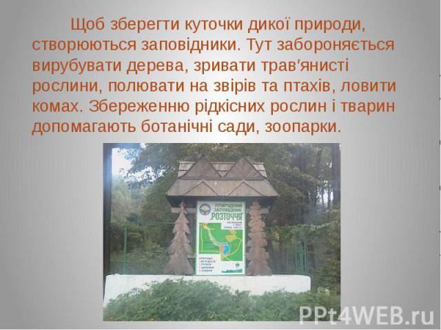 Щоб зберегти куточки дикої природи, створюються заповідники. Тут забороняється вирубувати дерева, зривати трав′янисті рослини, полювати на звірів та птахів, ловити комах. Збереженню рідкісних рослин і тварин допомагають ботанічні сади, зоопарки. Щоб…